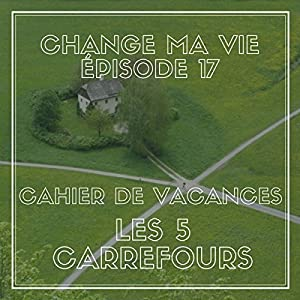 Cahier de vacances : Les cinq carrefours (Change ma vie 17) Magazine Audio
