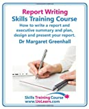 Report Writing Skills Training Course. How to Write a Report and Executive Summary, and Plan, Design and Present Your Report. an Easy Format for Writi