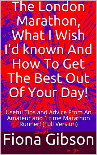 The London Marathon, What I Wish I'd known And How To Get The Best Out Of Your Day!: Useful Tips and Advice From An Amateur and 1 time Marathon Runner! ... Version) (Running Book 2) por Fiona Gibson