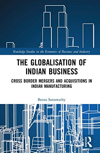 The Globalisation of Indian Business: Cross border Mergers and Acquisitions in Indian Manufacturing (Routledge Studies in the Economics of Business and Industry Book 3) (Cross Border Mergers And Acquisitions In India)