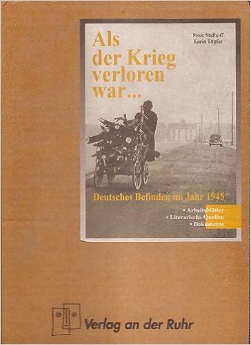 Als der Krieg verloren war... Deutsches Befinden im Jahr 1945 ...