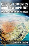 Politics,Economics and Development in Sub-Saharan Africa, Dago Felicien, 1844012387