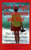 img - for How to Fight Osteoporosis & Win!: The Miracle of Microscrystalline Hydroxapitite (McHc) (A health learning handbook) book / textbook / text book