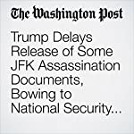 Trump Delays Release of Some JFK Assassination Documents, Bowing to National Security Concerns | Ian Shapira,Steve Hendrix,Carol D. Leonnig
