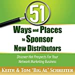 51 Ways and Places to Sponsor New Distributors: Discover Hot Prospects for Your Network Marketing Business | Keith Schreiter,Tom