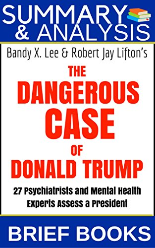 Summary & Analysis of Bandy X. Lee & Robert Jay Shifton's The Dangerous Case of Donald Trump 27 Psychiatrists and Mental Health Experts Assess a President