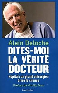 Dites-moi la vérité, docteur : Hôpital : un grand chirurgien brise le silence par Alain Deloche
