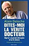 Dites-moi la vérité, docteur : Hôpital : un grand chirurgien brise le silence par Deloche