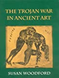 The Trojan War in Ancient Art, Susan Woodford, 0801481643