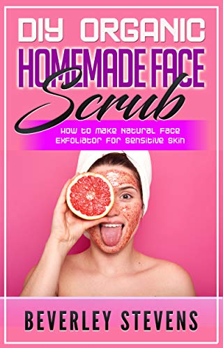 DIY Organic Homemade Face Scrub: How to Make Natural Face Exfoliator for Sensitive Skin (The Best Organic Face Wash)