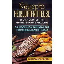Rezepte Heißluftfritteuse: Lecker und fettfrei geniessen ohne Verzicht! Die moderne Alternative zur herkömmlichen Fritteuse! (German Edition)