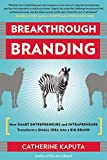 Breakthrough Branding: How Smart Entrepreneurs and Intrapreneurs Transform a Small Idea into a Big Brand Pdf