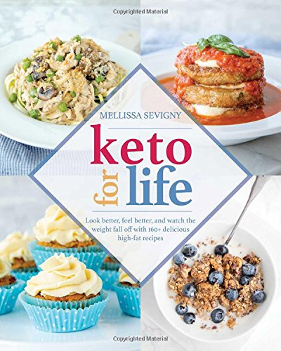 Keto for Life: Look Better, Feel Better, and Watch the Weight Fall off with 160+ Delicious High-Fat Recipes by Mellissa Sevigny