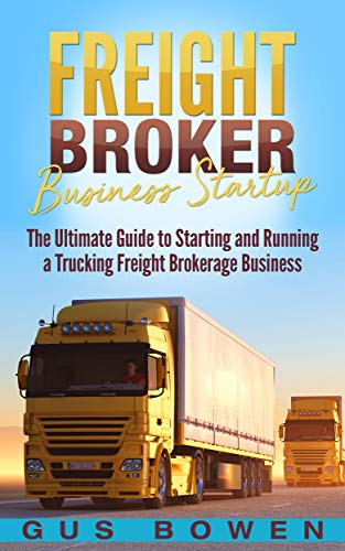 Freight Broker Business Startup: The Ultimate Guide to Starting and Running  a Trucking Freight Brokerage Business