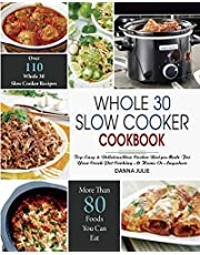 Whole 30 Slow Cooker Cookbook: Over 110 Top Easy & Delicious Slow Cooker Recipes Made for Your Crock-Pot Cooking At Home Or Anywhere