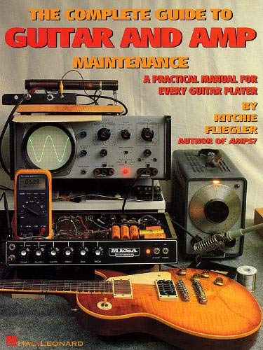 The Complete Guide to Guitar and Amp Maintenance: A Practical Manual for Every Guitar Player (Engineering The Guitar)