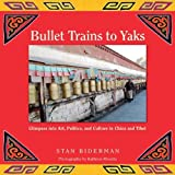 img - for Bullet Trains to Yaks: Glimpses into Art, Politics, and Culture in China and Tibet by Stan Biderman (2011-04-04) book / textbook / text book