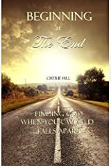 Beginning at the End: Finding God When Your World Falls Apart