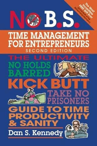 No B.S. Time Management for Entrepreneurs: The Ultimate No Holds Barred Kick Butt Take No Prisoners Guide to Time Produc