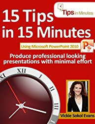15 Tips in 15 Minutes using Microsoft PowerPoint 2010 (Tips in Minutes using Windows 7 & Office 2010)