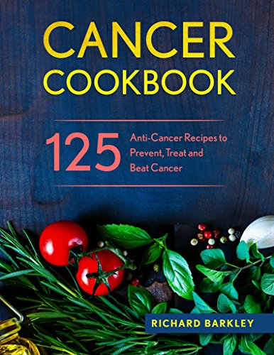 Cancer Cookbook: 125 Anti-Cancer Recipes to Prevent, Treat and Beat Cancer by Richard  Barkley