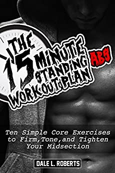 The 15-Minute Standing Abs Workout Plan: Ten Simple Core Exercises to Firm, Tone, and Tighten Your Midsection (English Edition) por [Roberts, Dale L.]