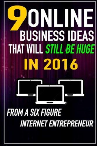 Read Online 9 Online Business Ideas that Will Still be Huge in 2016: From a SIX Figure Internet Entrepreneur PDF