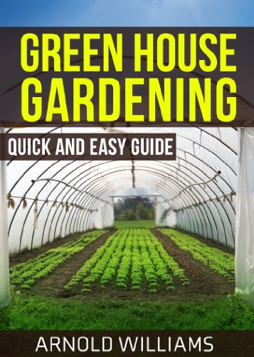 Greenhouse Gardening: Quick and Easy Guide: Master the Basics of Becoming a Greenhouse Gardener! by [Williams, Arnold]
