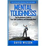 Mental Toughness The Revolutionary Guide to Your Self-Confidence and Unbeatable Mind How to Succeed in Sports, Business and Health