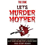 LET'S MURDER MOTHER: JULIET HULME A.K.A ANNE PERRY AND PAULINE PARKER (TRUE CRIME: BUS STOP READS Book 26)