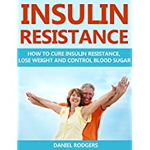 Insulin Resistance: How to Cure Insulin Resistance, Lose Weight and Control Blood Sugar (Prevent Diabetes,  Pre-Diabetes Book 1)
