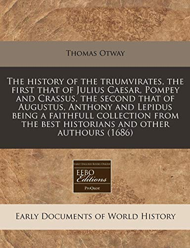 The history of the triumvirates, the first that of Julius Caesar, Pompey and Crassus, the second that of Augustus, Anthony and Lepidus being a ... the best historians and other authours (1686)