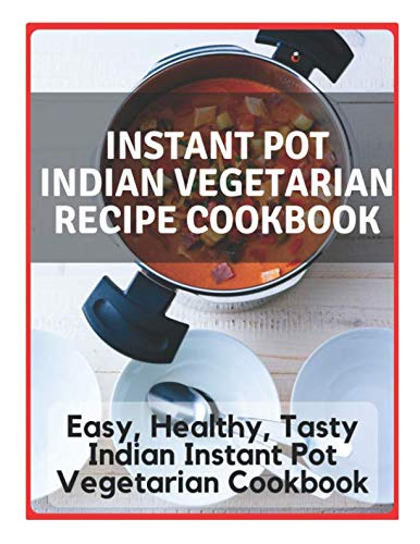 Instant Pot Indian Vegetarian Recipe Cookbook - Easy, Healthy, Tasty Indian Instant Pot Vegetarian Cookbook: Instant Pot Indian Recipe Cookbook, ... Instant Pot Traditional Indian Recipes by Samuel Eleyinte