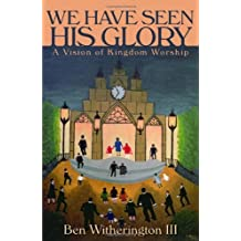 We Have Seen His Glory: A Vision of Kingdom Worship by Witherington III Ben Witherington III Ben (February 21,2010)