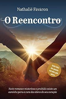 O Reencontro: Neste romance misterioso e proibido existe um caminho para a cura das dores do seu coração por [Favaron, Nathalie]