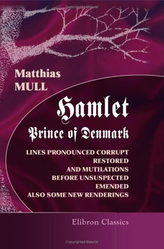 Download Hamlet, Prince of Denmark: Lines Pronounced Corrupt Restored, and Mutilations before Unsuspected Emended, also Some New Renderings. With preface and notes pdf