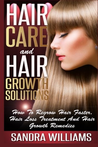 Hair Care And Hair Growth Solutions: How To Regrow Your Hair Faster, Hair Loss Treatment And Hair Growth Remedies (Weight Loss Motivation And … Lose Belly Fat Self Help Books) (Volume 1)