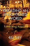 """Bill Ivey, """"Rebuilding an Enlightened World: Folklorizing America"""" (Indiana UP, 2018)"""