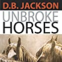 Unbroke Horses Audiobook by D. B. Jackson Narrated by Bob Rundell