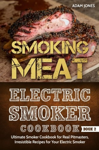 Smoking Meat: Electric Smoker Cookbook: Ultimate Smoker Cookbook for Real Pitmasters, Irresistible Recipes for Your Electric Smoker [ Book 2 ] by Adam Jones