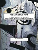 img - for The Cast Acrylic Print: A new approach in the making of monotypes & intaglio prints without pressure book / textbook / text book