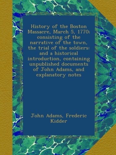 Read Online History of the Boston Massacre, March 5, 1770; consisting of the narrative of the town, the trial of the soldiers: and a historical introduction, ... of John Adams, and explanatory notes PDF