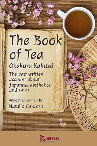 The Book of Tea: The best written account about Japanese aesthetics and spirit. Annotated edition.