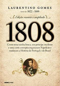 1808 - Como uma rainha louca, um príncipe medroso e uma corte corrupta enganaram Napoleão e mudaram a História de Portugal e do Brasil por [Gomes, Laurentino]