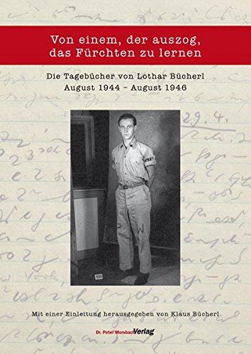 Von einem, der auszog, das Fürchten zu lernen: Die Tagebücher von Lothar Bücherl vom 9. August 1944 bis zum 8. August 1946