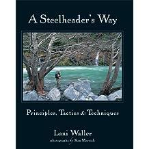 A Steelheader's Way: Principles, Tactics, and Techniques