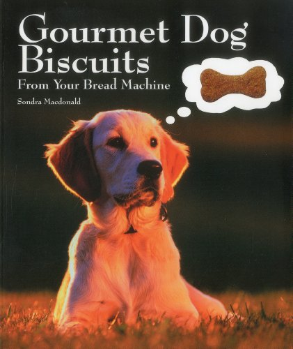 Gourmet Dog Biscuits: From Your Bread Machine by Sondra Macdonald