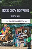 Horse Show Boyfriend: My Crazy Year on the Hunter/Jumper A-Circuit