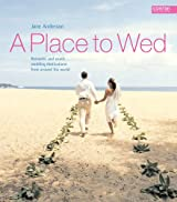 Place to Wed: Romantic and Exotic Wedding Destinations from Around the World (A Place to...)