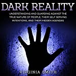 Dark Reality: Understanding and Guarding against the True Nature of People, Their Self Serving Intentions, and Their Hidden Agendas | Virginia Smith